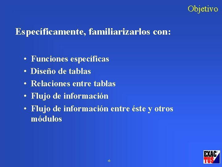 Objetivo Específicamente, familiarizarlos con: • • • Funciones específicas Diseño de tablas Relaciones entre