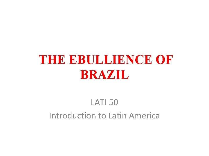 THE EBULLIENCE OF BRAZIL LATI 50 Introduction to Latin America