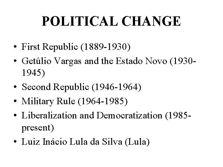 POLITICAL CHANGE • First Republic (1889 -1930) • Getúlio Vargas and the Estado Novo