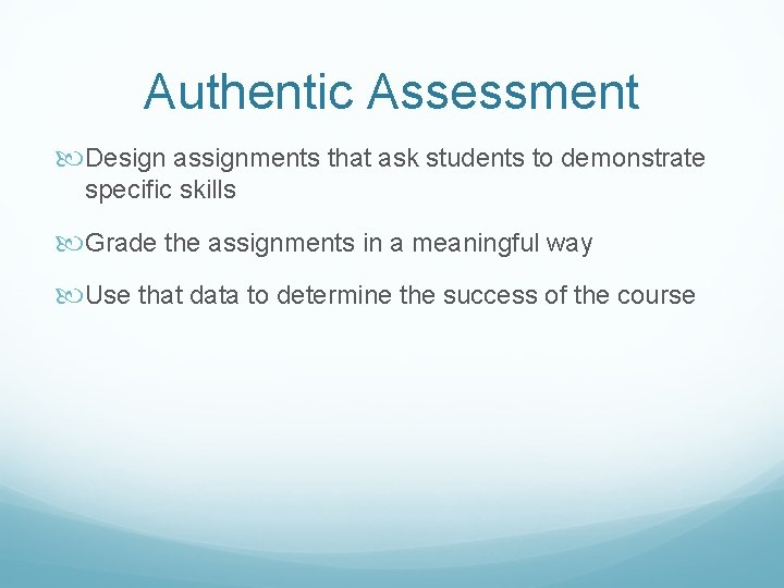 Authentic Assessment Design assignments that ask students to demonstrate specific skills Grade the assignments