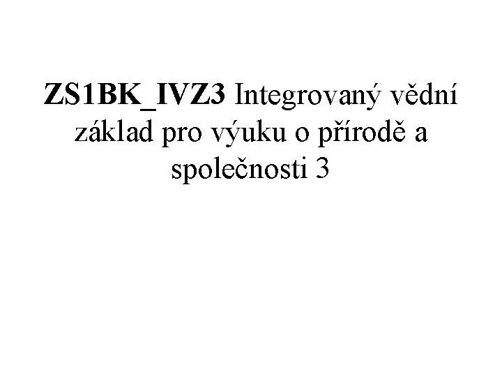 ZS 1 BK_IVZ 3 Integrovaný vědní základ pro výuku o přírodě a společnosti 3