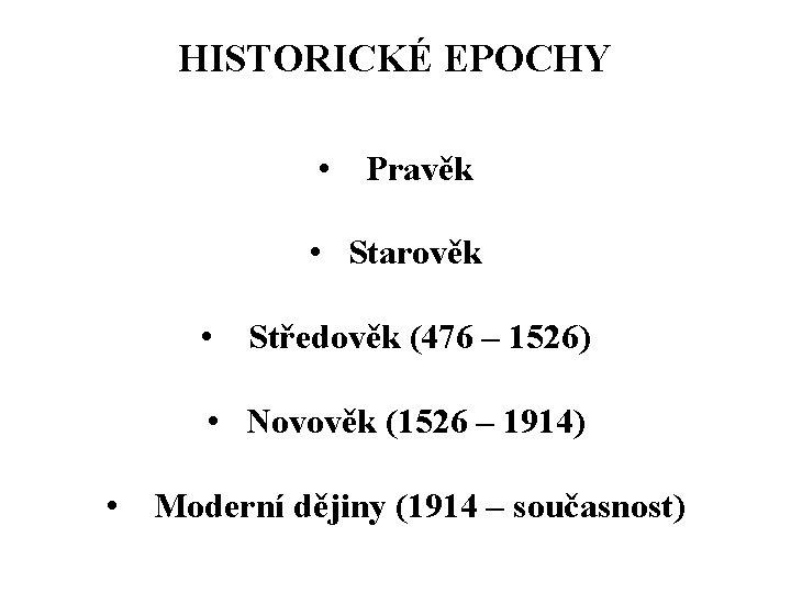 HISTORICKÉ EPOCHY • Pravěk • Starověk • Středověk (476 – 1526) • Novověk (1526