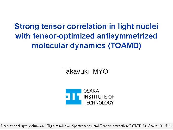 Strong tensor correlation in light nuclei with tensor-optimized antisymmetrized molecular dynamics (TOAMD) Takayuki MYO