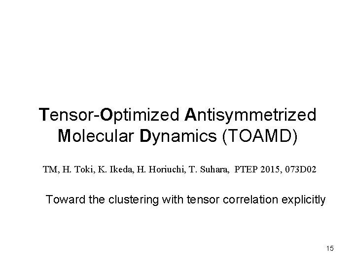 Tensor-Optimized Antisymmetrized Molecular Dynamics (TOAMD) TM, H. Toki, K. Ikeda, H. Horiuchi, T. Suhara,