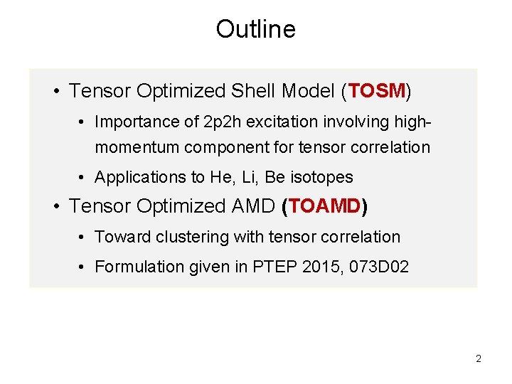 Outline • Tensor Optimized Shell Model (TOSM) • Importance of 2 p 2 h