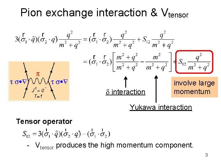 Pion exchange interaction & Vtensor d interaction involve large momentum Yukawa interaction Tensor operator
