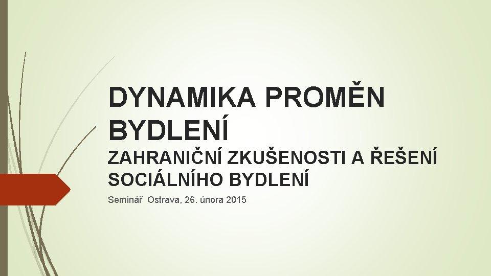 DYNAMIKA PROMĚN BYDLENÍ ZAHRANIČNÍ ZKUŠENOSTI A ŘEŠENÍ SOCIÁLNÍHO BYDLENÍ Seminář Ostrava, 26. února 2015