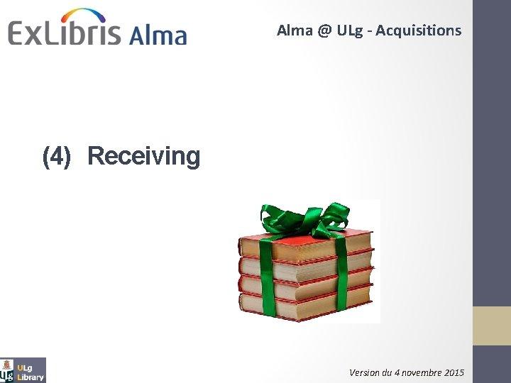 Alma @ ULg - Acquisitions (4) Receiving Version du 4 novembre 2015