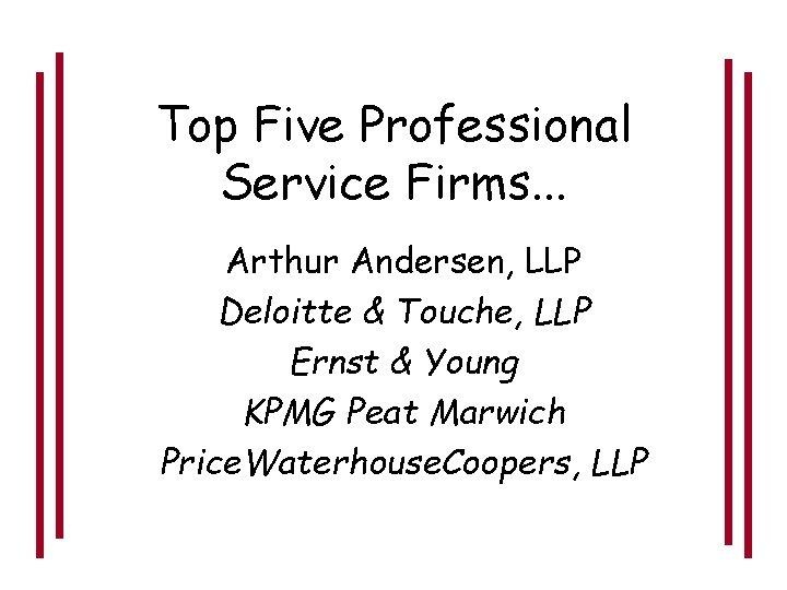 Top Five Professional Service Firms. . . Arthur Andersen, LLP Deloitte & Touche, LLP
