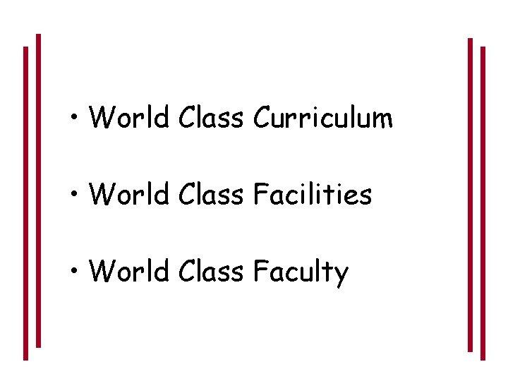 • World Class Curriculum • World Class Facilities • World Class Faculty