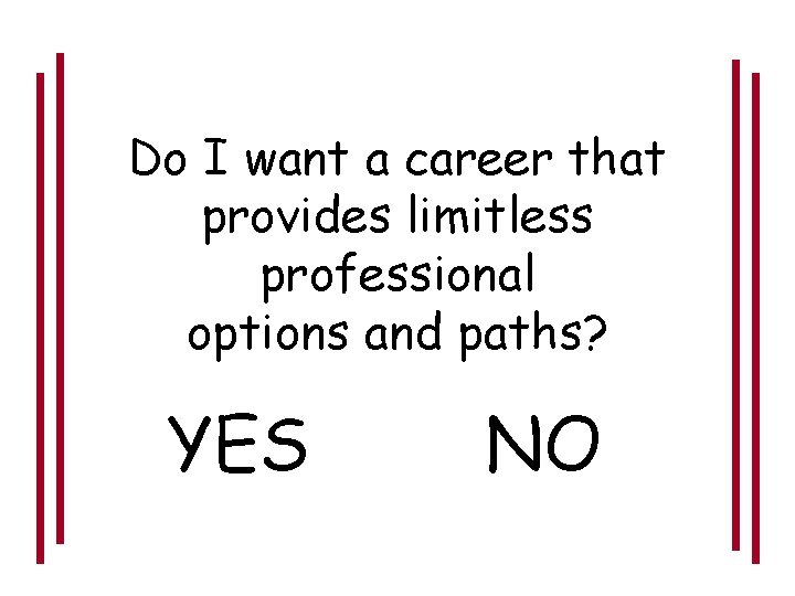 Do I want a career that provides limitless professional options and paths? YES NO