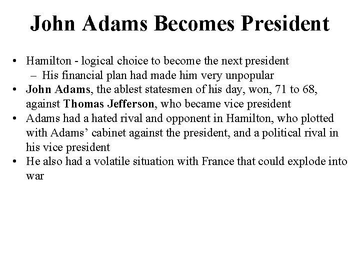 John Adams Becomes President • Hamilton - logical choice to become the next president