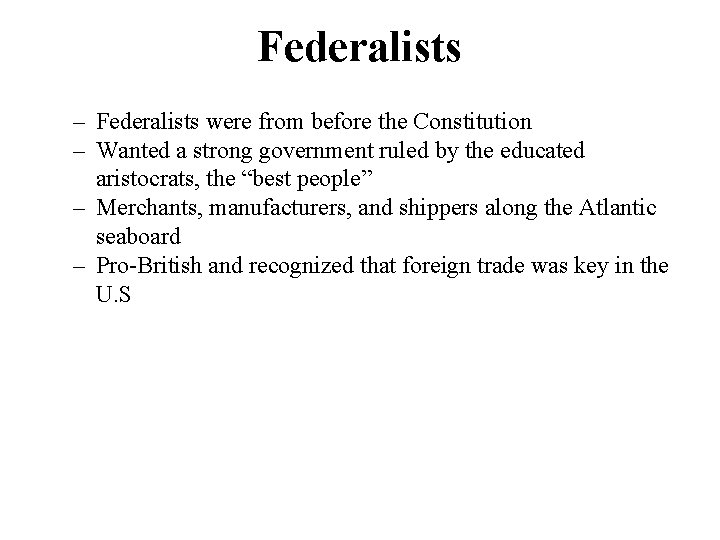 Federalists – Federalists were from before the Constitution – Wanted a strong government ruled