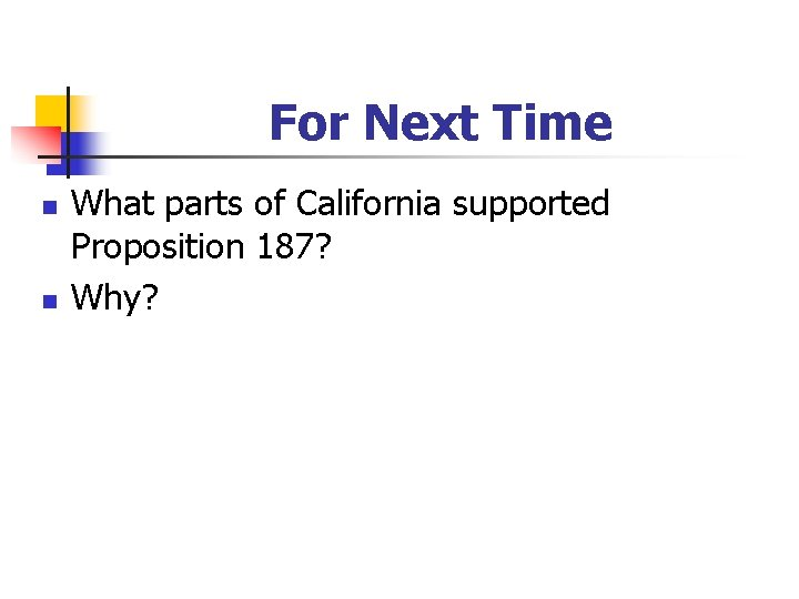 For Next Time n n What parts of California supported Proposition 187? Why?