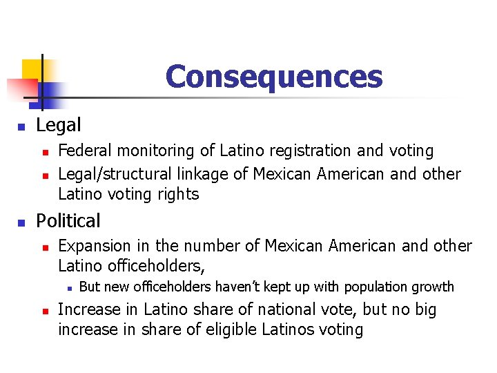 Consequences n Legal n n n Federal monitoring of Latino registration and voting Legal/structural