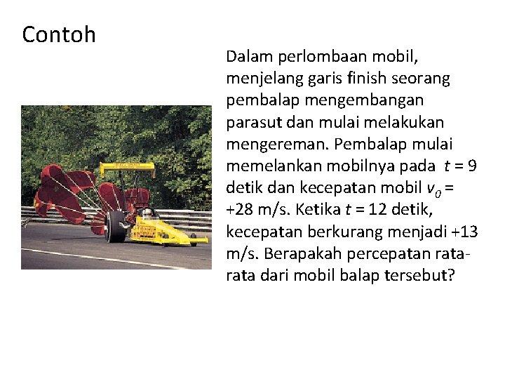 Contoh Dalam perlombaan mobil, menjelang garis finish seorang pembalap mengembangan parasut dan mulai melakukan