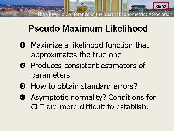 35/52 Pseudo Maximum Likelihood Maximize a likelihood function that approximates the true one Produces