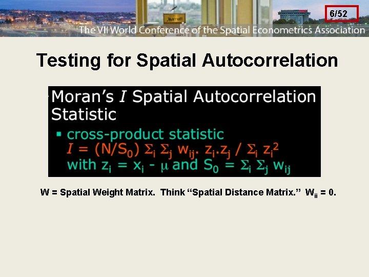 "6/52 Testing for Spatial Autocorrelation W = Spatial Weight Matrix. Think ""Spatial Distance Matrix."