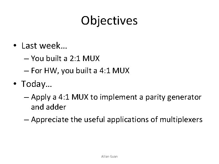 Objectives • Last week… – You built a 2: 1 MUX – For HW,