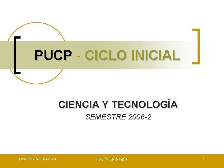 PUCP - CICLO INICIAL CIENCIA Y TECNOLOGÍA SEMESTRE 2006 -2 CIENCIA Y TECNOLOGÍA PUCP