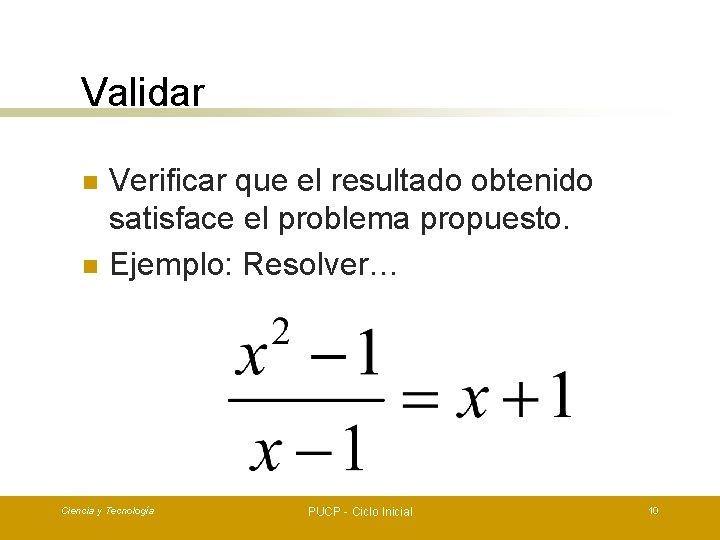 Validar n n Verificar que el resultado obtenido satisface el problema propuesto. Ejemplo: Resolver…