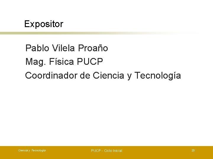 Expositor Pablo Vilela Proaño Mag. Física PUCP Coordinador de Ciencia y Tecnología PUCP -