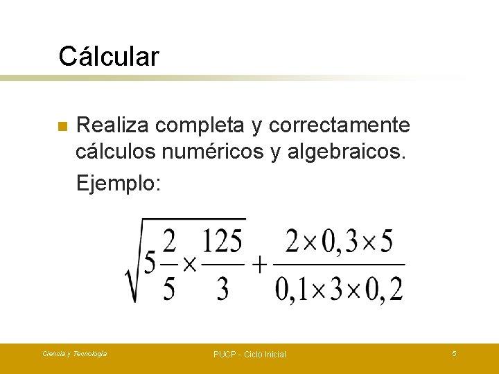 Cálcular n Realiza completa y correctamente cálculos numéricos y algebraicos. Ejemplo: Ciencia y Tecnología