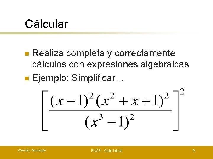 Cálcular n n Realiza completa y correctamente cálculos con expresiones algebraicas Ejemplo: Simplificar… Ciencia