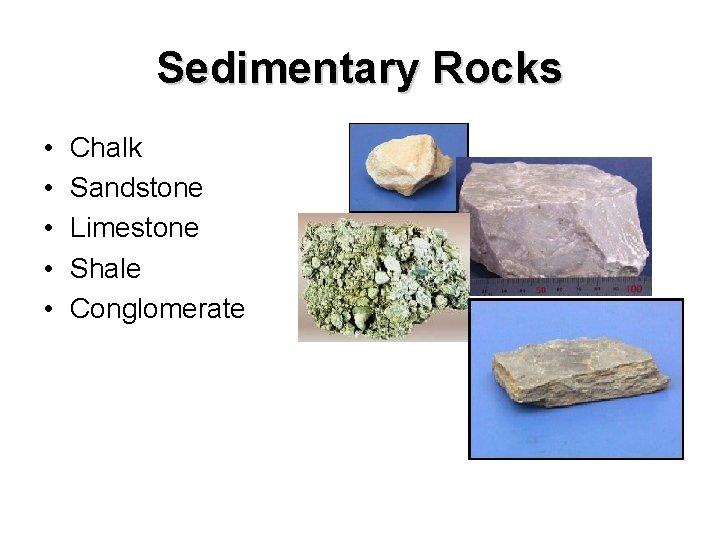 Sedimentary Rocks • • • Chalk Sandstone Limestone Shale Conglomerate