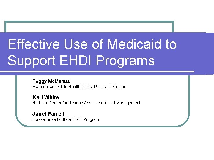 Effective Use of Medicaid to Support EHDI Programs Peggy Mc. Manus Maternal and Child