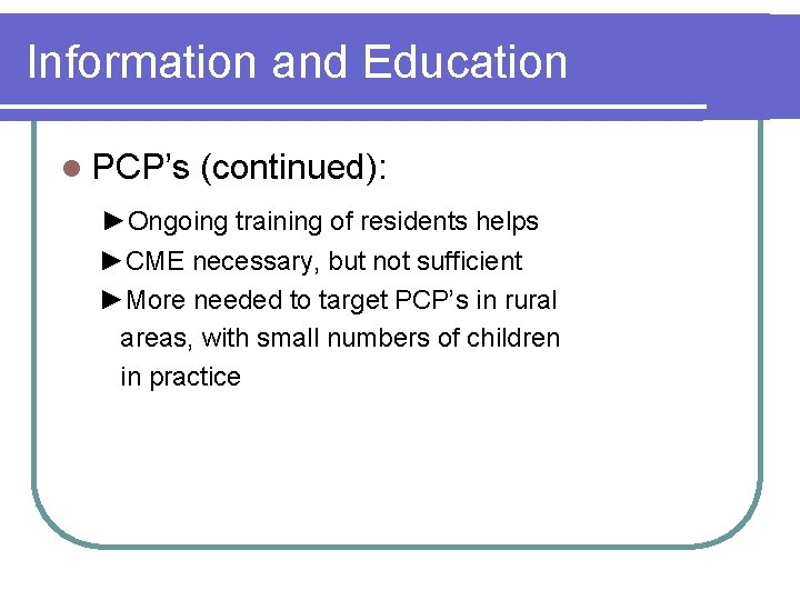 Information and Education l PCP's (continued): ►Ongoing training of residents helps ►CME necessary, but