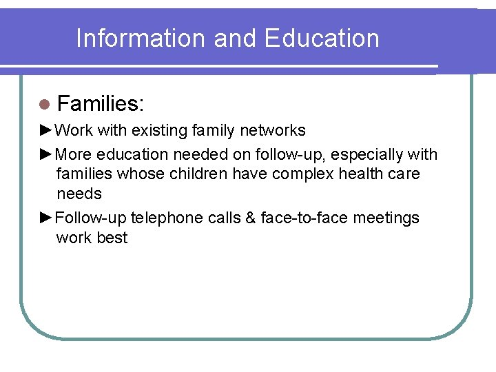 Information and Education l Families: ►Work with existing family networks ►More education needed on