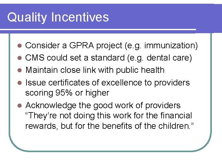 Quality Incentives l l l Consider a GPRA project (e. g. immunization) CMS could