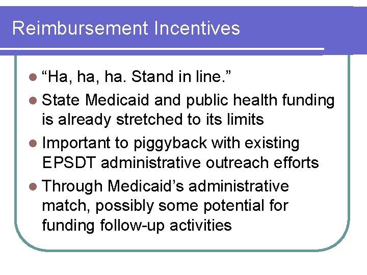 "Reimbursement Incentives l ""Ha, ha, ha. Stand in line. "" l State Medicaid and"