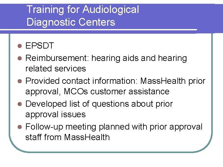 Training for Audiological Diagnostic Centers l l l EPSDT Reimbursement: hearing aids and hearing