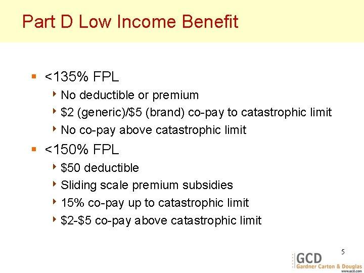Part D Low Income Benefit § <135% FPL 4 No deductible or premium 4