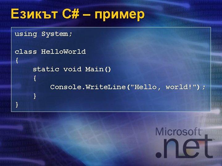 Езикът C# – пример using System; class Hello. World { static void Main() {
