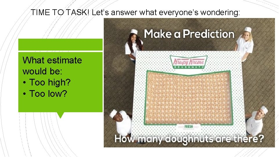 TIME TO TASK! Let's answer what everyone's wondering: What estimate would be: • Too
