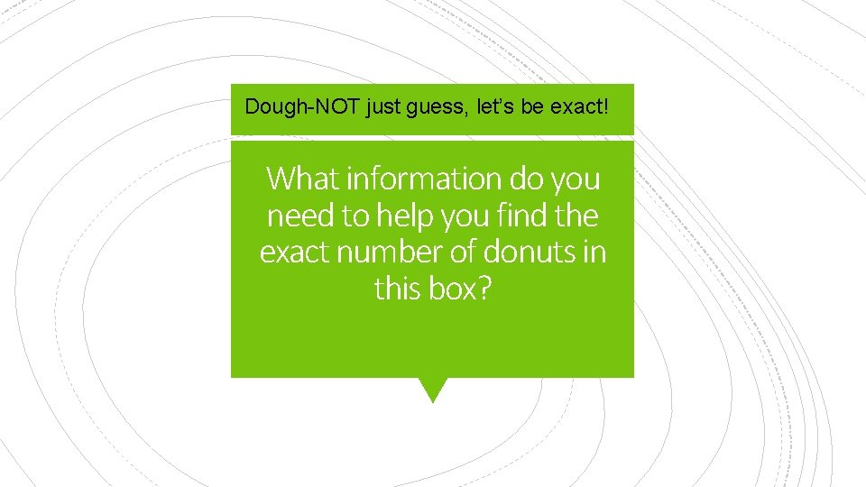 Dough-NOT just guess, let's be exact! What information do you need to help you