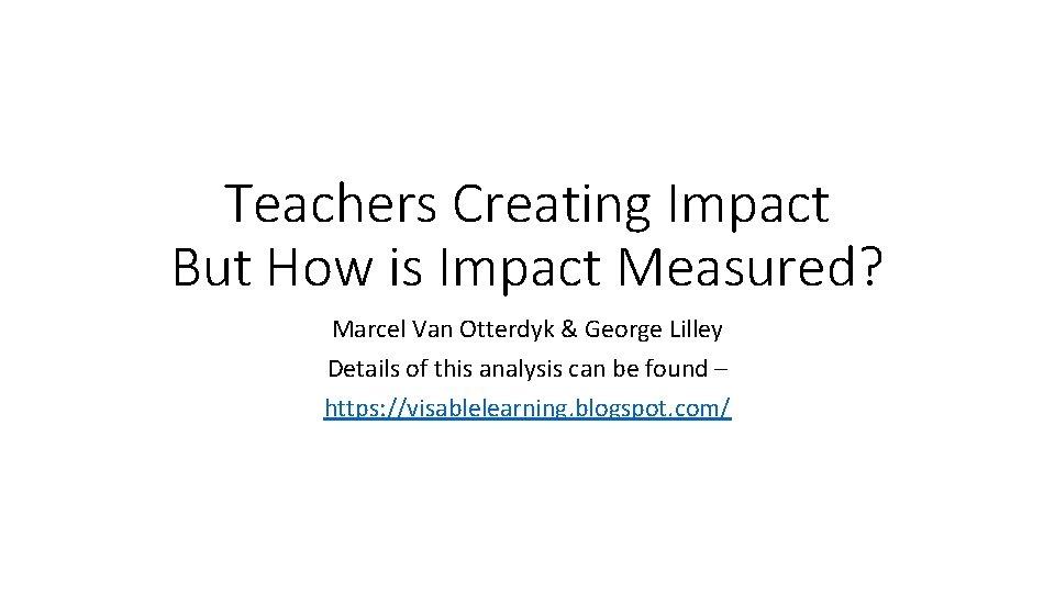 Teachers Creating Impact But How is Impact Measured? Marcel Van Otterdyk & George Lilley