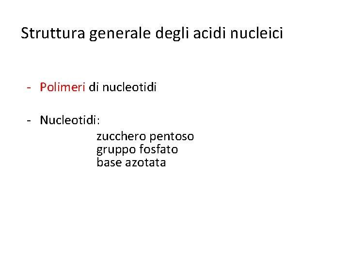 Struttura generale degli acidi nucleici - Polimeri di nucleotidi - Nucleotidi: zucchero pentoso gruppo
