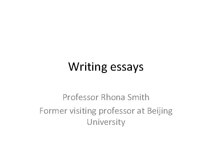 Writing essays Professor Rhona Smith Former visiting professor at Beijing University