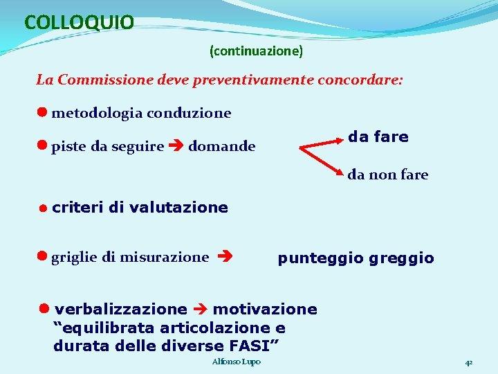 COLLOQUIO (continuazione) La Commissione deve preventivamente concordare: metodologia conduzione da fare piste da seguire
