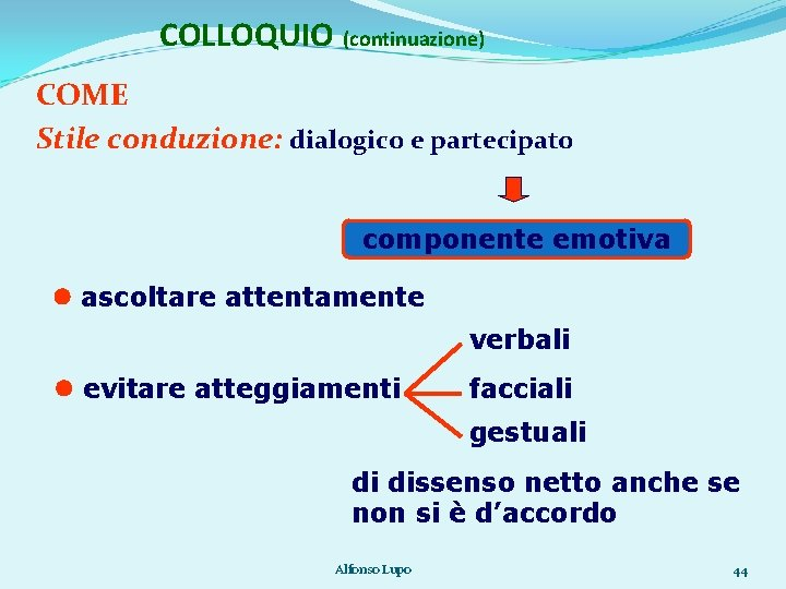COLLOQUIO (continuazione) COME Stile conduzione: dialogico e partecipato componente emotiva ascoltare attentamente verbali evitare