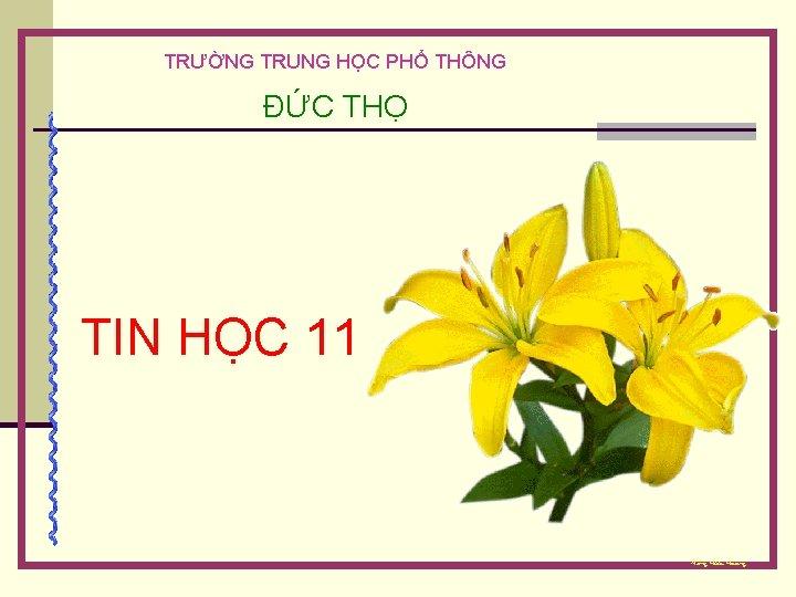TRƯỜNG TRUNG HỌC PHỔ THÔNG ĐỨC THỌ TIN HỌC 11 Ñaëng Höõu Hoaøng
