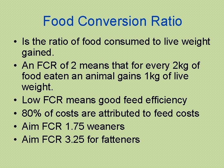 Food Conversion Ratio • Is the ratio of food consumed to live weight gained.