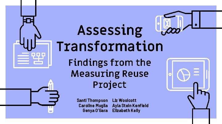 Assessing Transformation Findings from the Measuring Reuse Project Santi Thompson Caroline Muglia Genya O'Gara