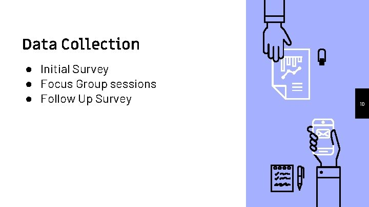 Data Collection ● Initial Survey ● Focus Group sessions ● Follow Up Survey 10