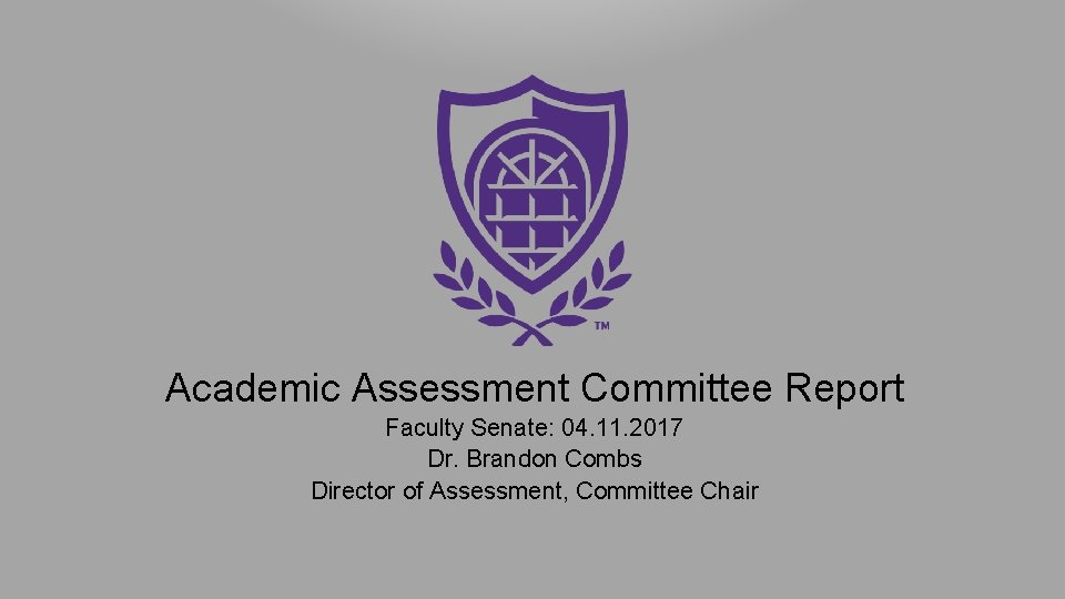 Academic Assessment Committee Report Faculty Senate: 04. 11. 2017 Dr. Brandon Combs Director of