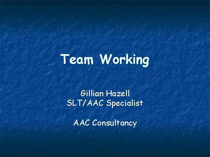 Team Working Gillian Hazell SLT/AAC Specialist AAC Consultancy